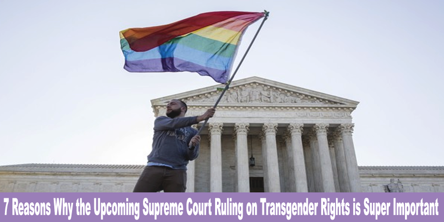 7-reasons-why-the-upcoming-supreme-court-ruling-on-transgender-rights-is-super-important